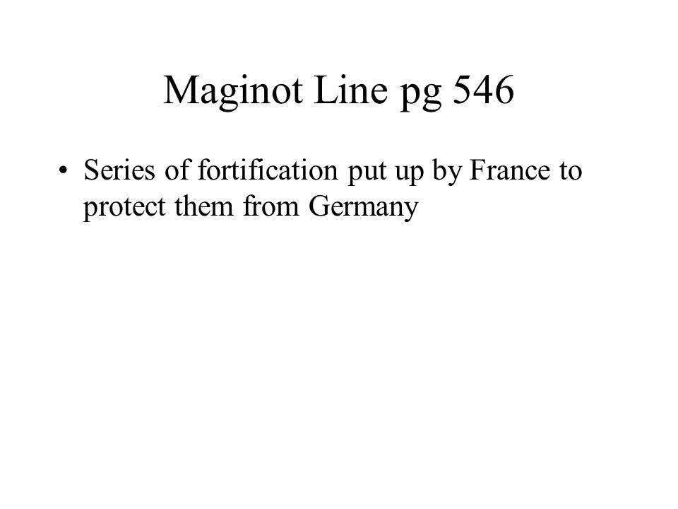 Maginot Line pg 546 Series of fortification put up by France to protect them from Germany