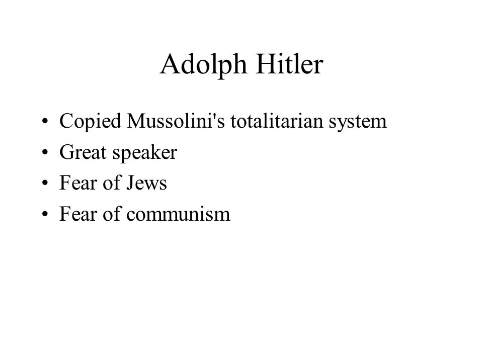 Adolph Hitler Copied Mussolini's totalitarian system Great speaker Fear of Jews Fear of communism