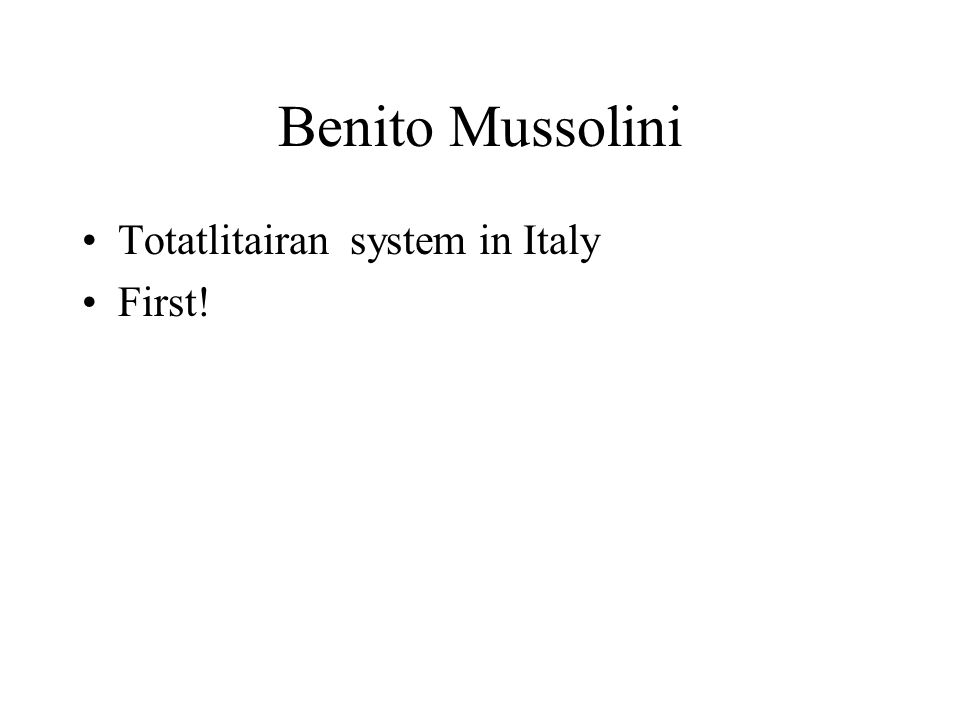 Benito Mussolini Totatlitairan system in Italy First!