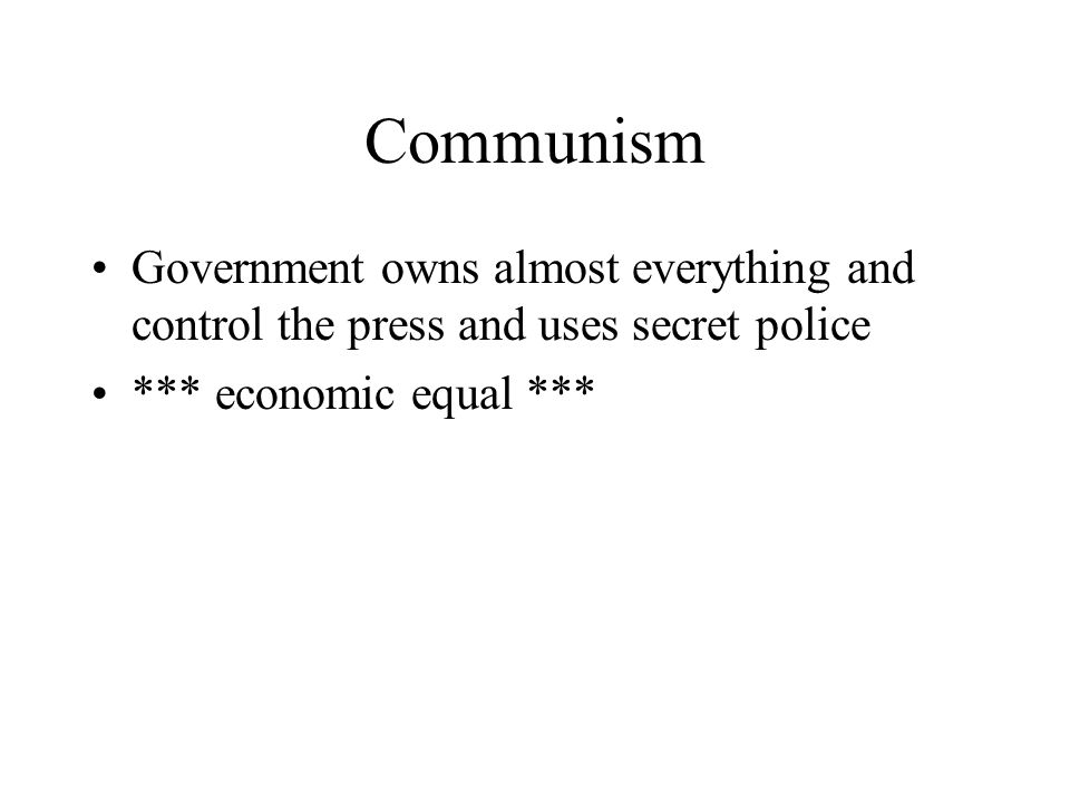 Communism Government owns almost everything and control the press and uses secret police *** economic equal ***