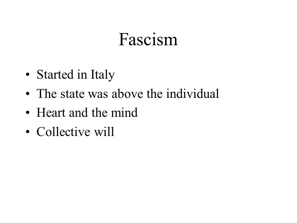 Fascism Started in Italy The state was above the individual Heart and the mind Collective will