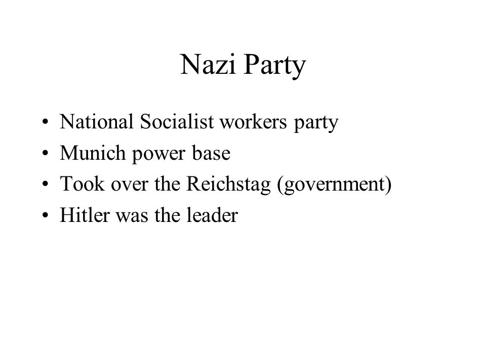 Nazi Party National Socialist workers party Munich power base Took over the Reichstag (government) Hitler was the leader