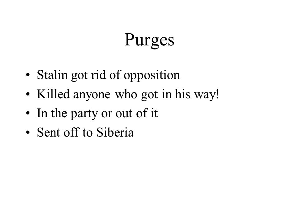 Purges Stalin got rid of opposition Killed anyone who got in his way! In the party or out of it Sent off to Siberia