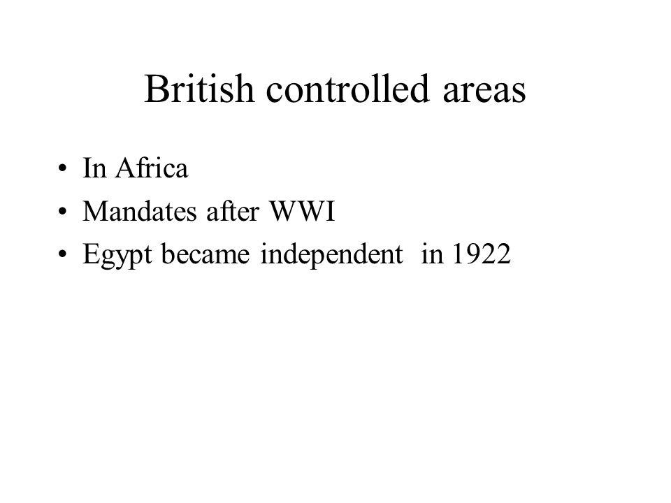British controlled areas In Africa Mandates after WWI Egypt became independent in 1922