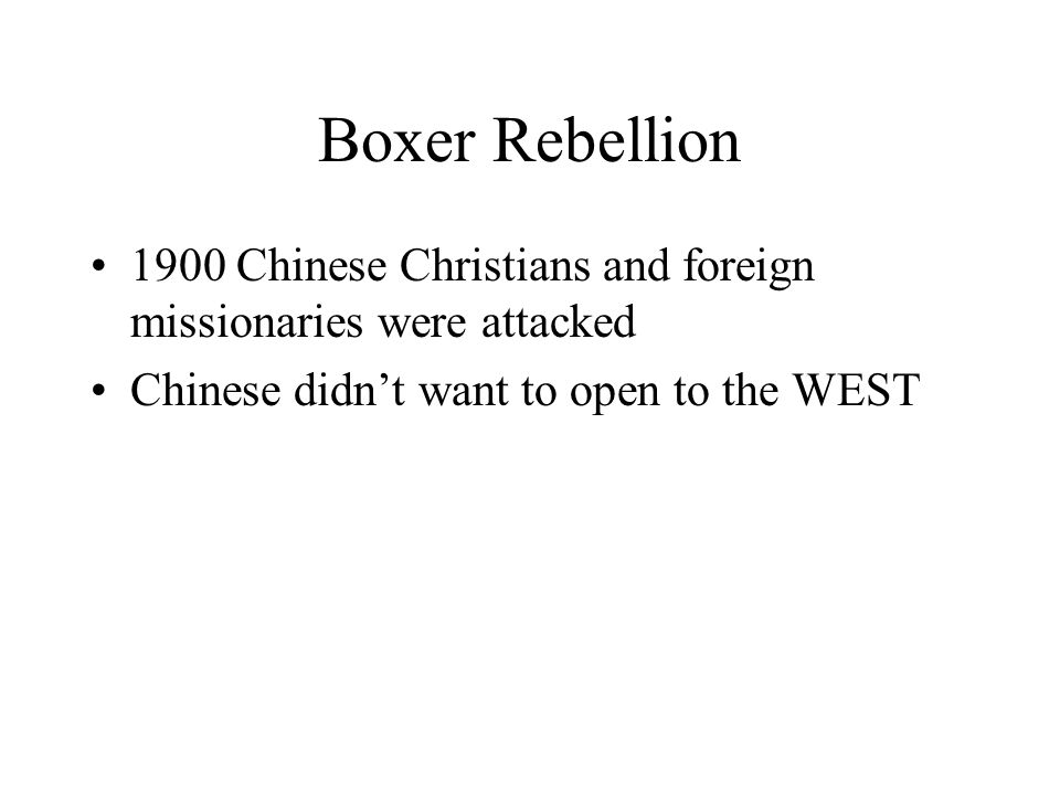 Boxer Rebellion 1900 Chinese Christians and foreign missionaries were attacked Chinese didn't want to open to the WEST