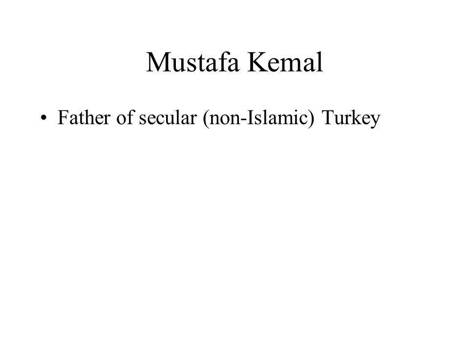 Mustafa Kemal Father of secular (non-Islamic) Turkey