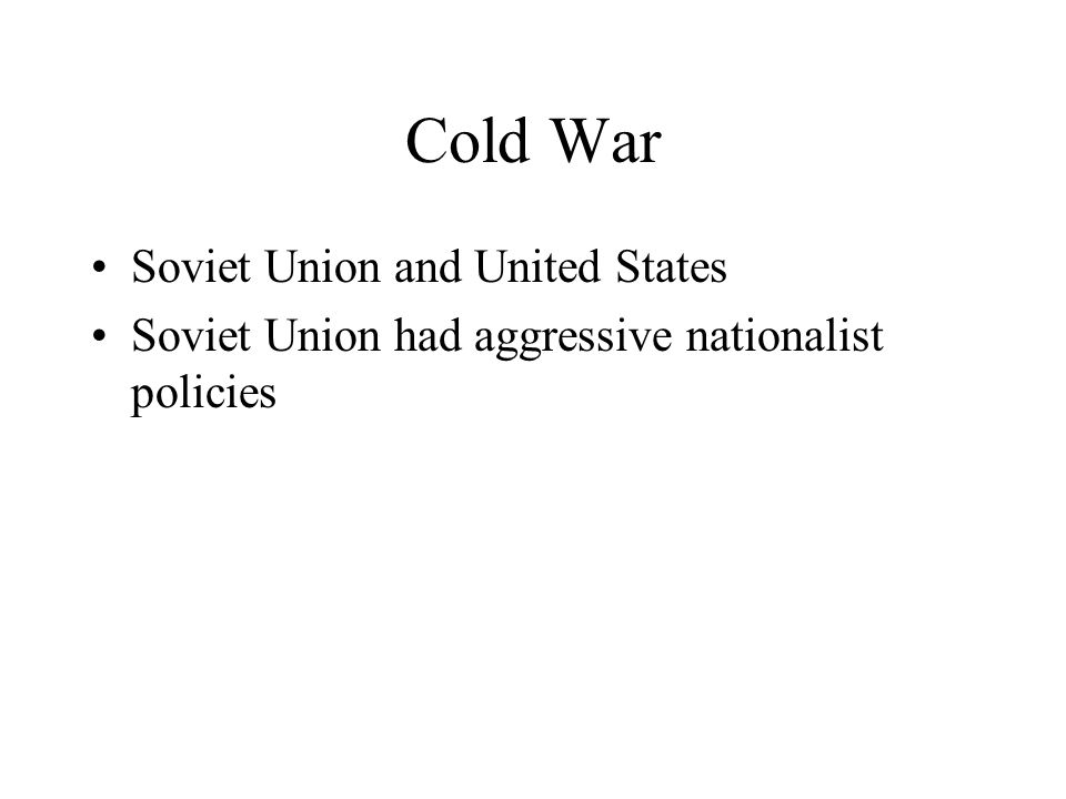 Cold War Soviet Union and United States Soviet Union had aggressive nationalist policies