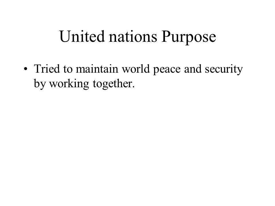 United nations Purpose Tried to maintain world peace and security by working together.