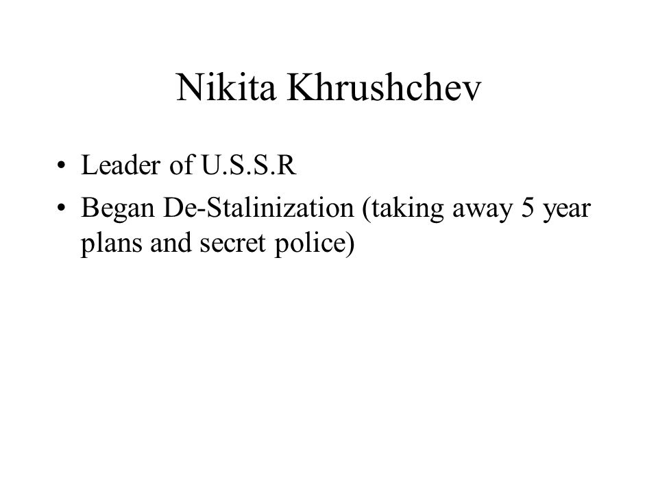 Nikita Khrushchev Leader of U.S.S.R Began De-Stalinization (taking away 5 year plans and secret police)