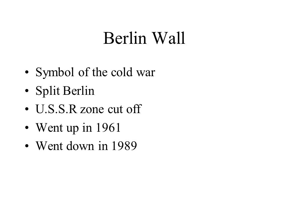 Berlin Wall Symbol of the cold war Split Berlin U.S.S.R zone cut off Went up in 1961 Went down in 1989