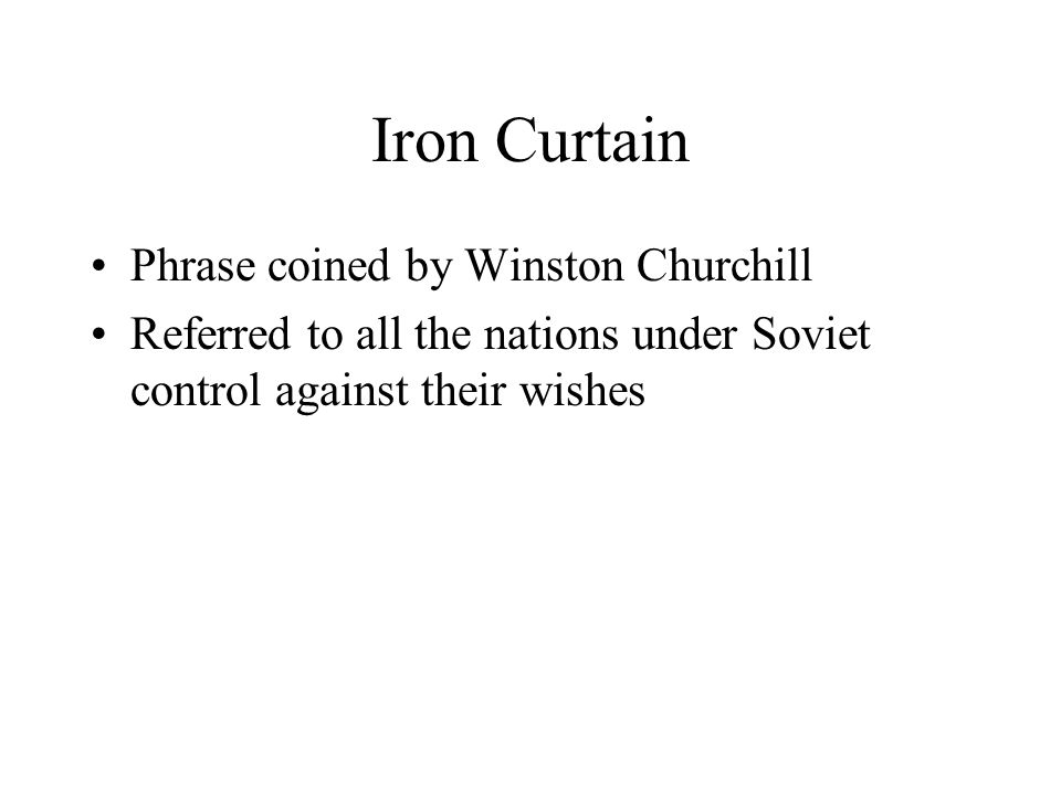 Iron Curtain Phrase coined by Winston Churchill Referred to all the nations under Soviet control against their wishes