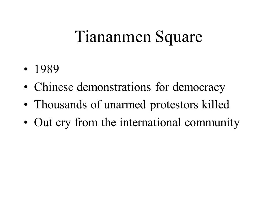 Tiananmen Square 1989 Chinese demonstrations for democracy Thousands of unarmed protestors killed Out cry from the international community
