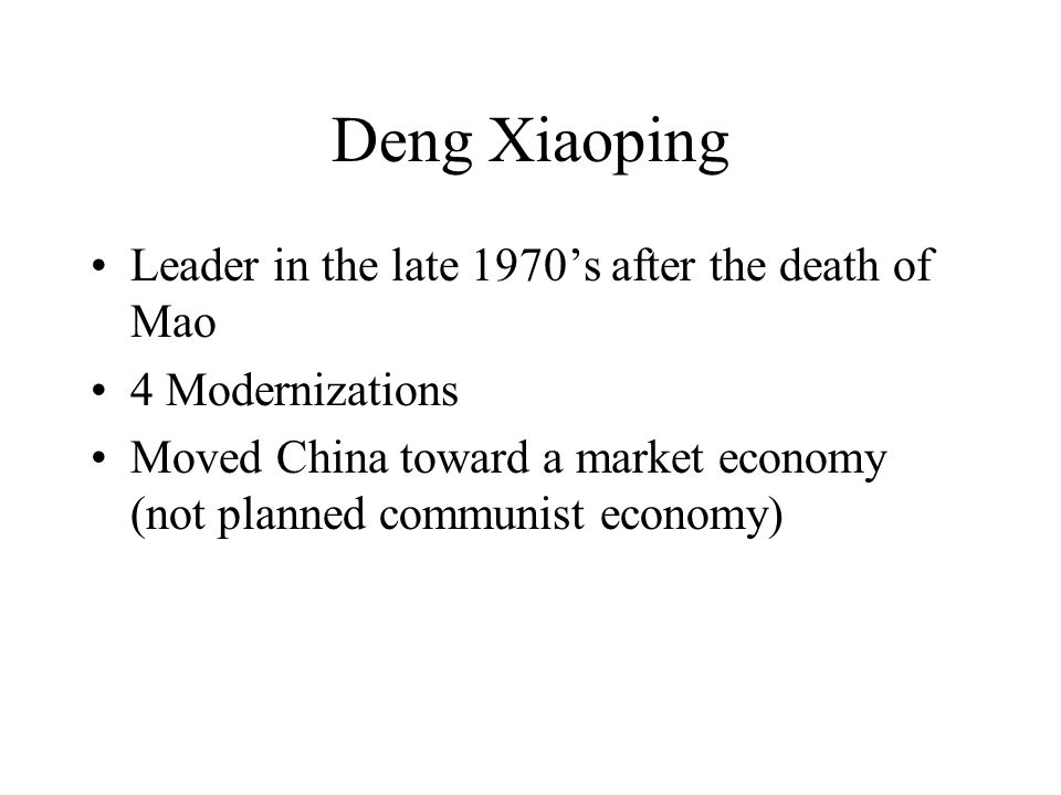 Deng Xiaoping Leader in the late 1970's after the death of Mao 4 Modernizations Moved China toward a market economy (not planned communist economy)
