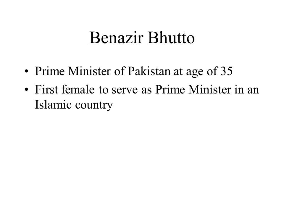 Benazir Bhutto Prime Minister of Pakistan at age of 35 First female to serve as Prime Minister in an Islamic country