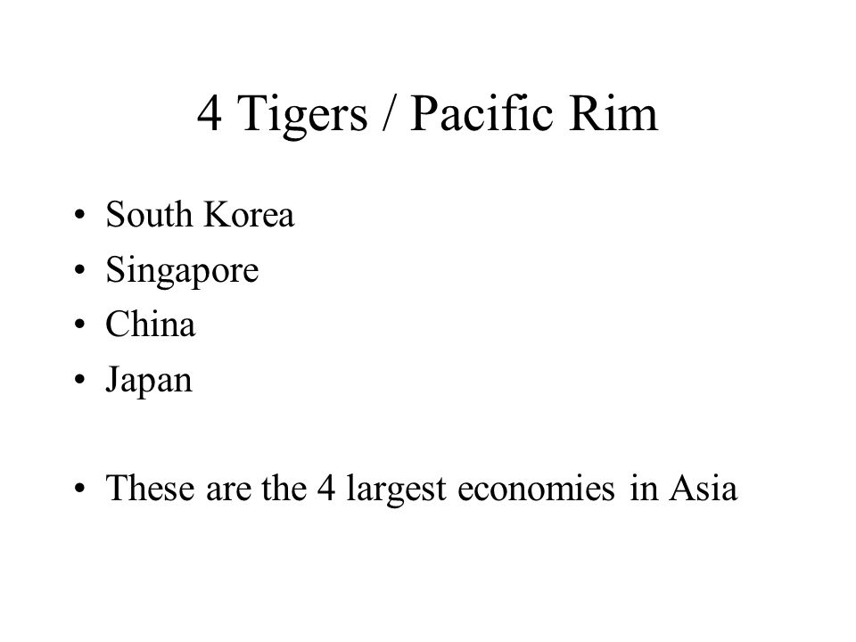 4 Tigers / Pacific Rim South Korea Singapore China Japan These are the 4 largest economies in Asia