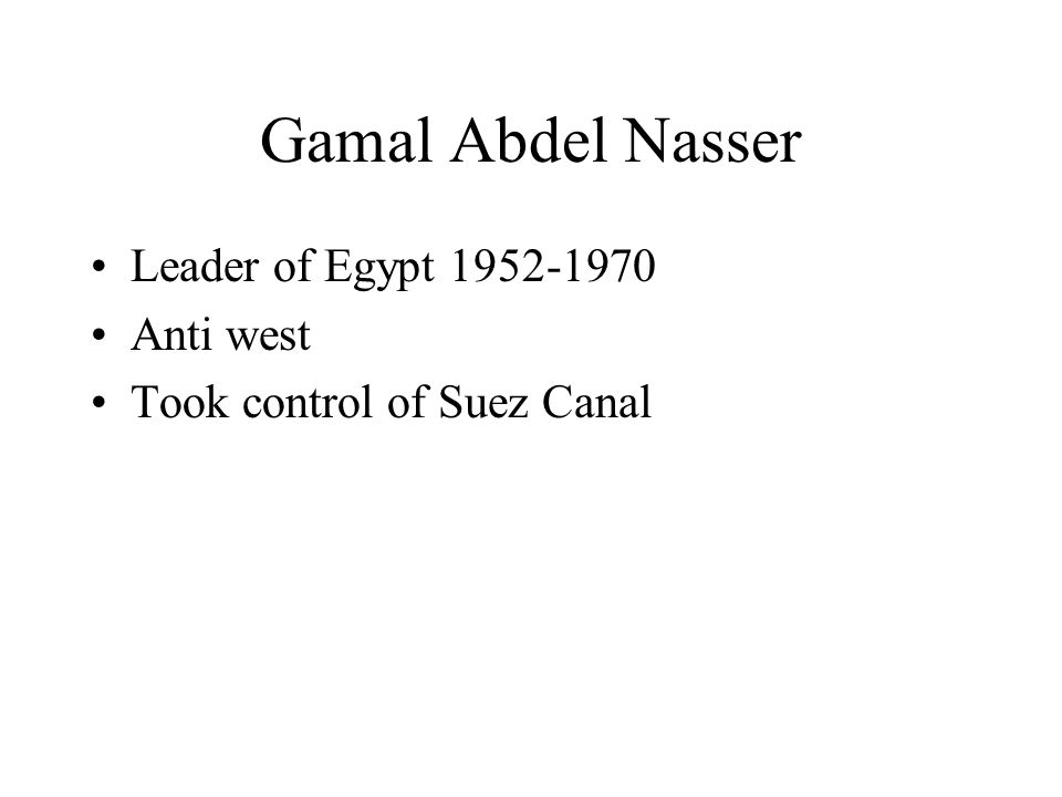 Gamal Abdel Nasser Leader of Egypt 1952-1970 Anti west Took control of Suez Canal
