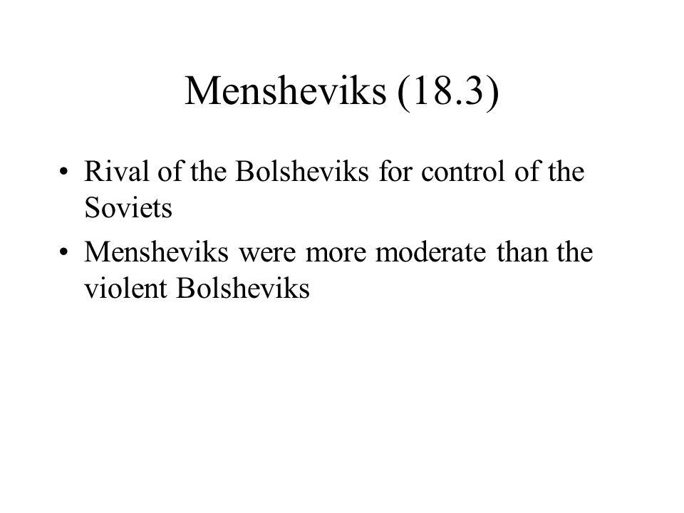 Mensheviks (18.3) Rival of the Bolsheviks for control of the Soviets Mensheviks were more moderate than the violent Bolsheviks
