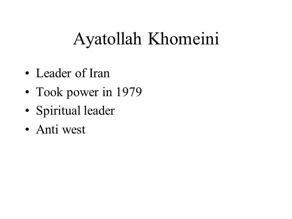 Ayatollah Khomeini Leader of Iran Took power in 1979 Spiritual leader Anti west