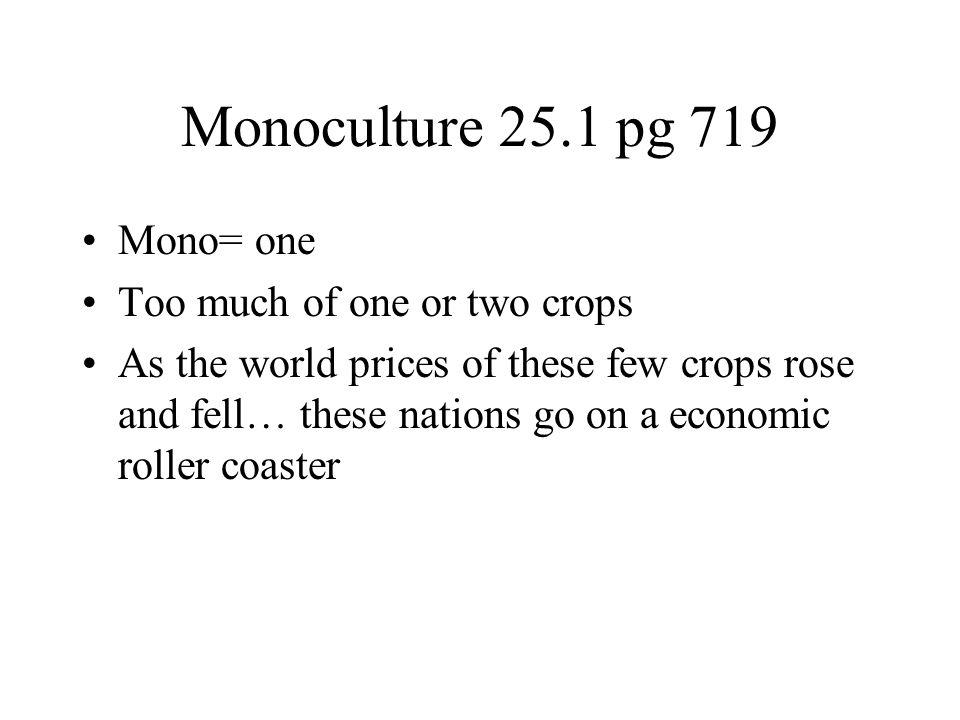 Monoculture 25.1 pg 719 Mono= one Too much of one or two crops As the world prices of these few crops rose and fell… these nations go on a economic ro