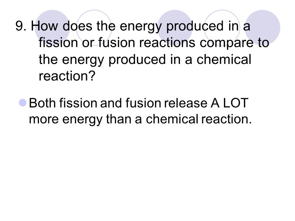 9. How does the energy produced in a fission or fusion reactions compare to the energy produced in a chemical reaction? Both fission and fusion releas