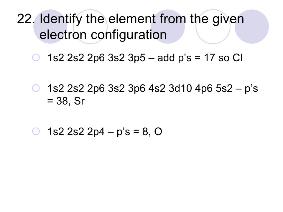 22. Identify the element from the given electron configuration  1s2 2s2 2p6 3s2 3p5 – add p's = 17 so Cl  1s2 2s2 2p6 3s2 3p6 4s2 3d10 4p6 5s2 – p's