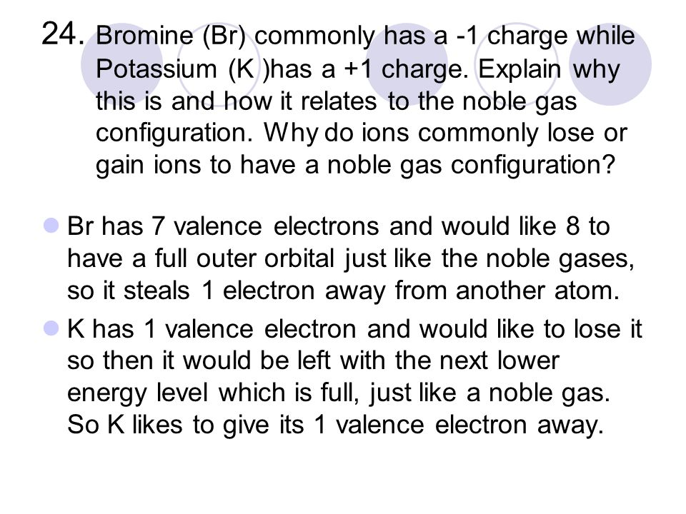 24. Bromine (Br) commonly has a -1 charge while Potassium (K )has a +1 charge.