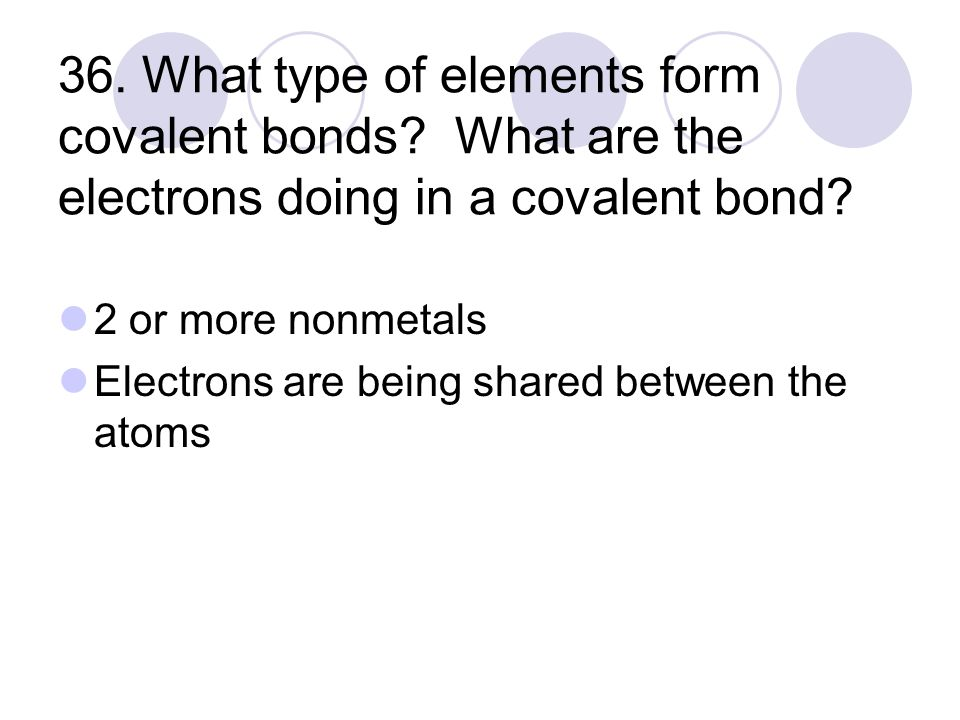 36. What type of elements form covalent bonds. What are the electrons doing in a covalent bond.