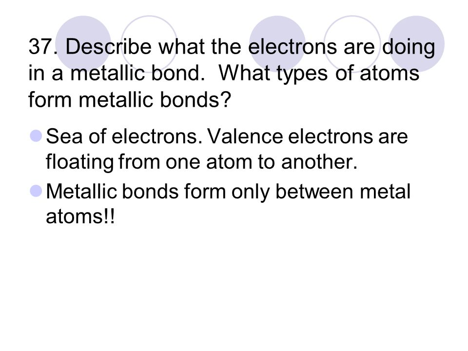 37. Describe what the electrons are doing in a metallic bond.