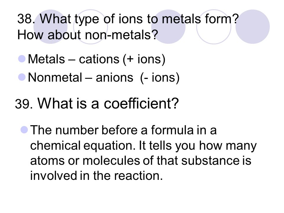 38. What type of ions to metals form. How about non-metals.