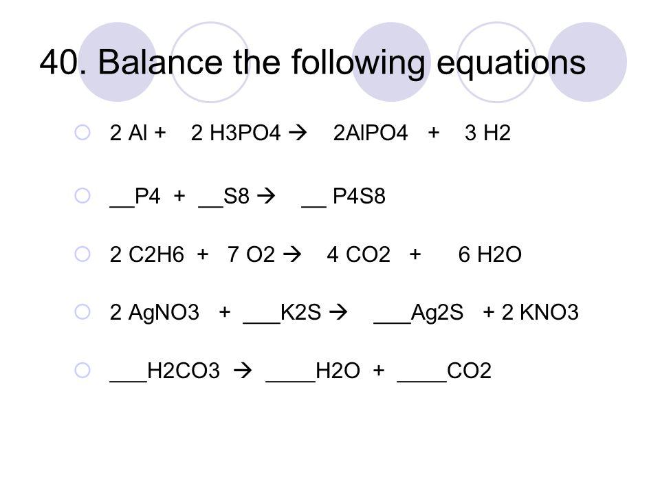 40. Balance the following equations  2 Al + 2 H3PO4  2AlPO4 + 3 H2  __P4 + __S8  __ P4S8  2 C2H6 + 7 O2  4 CO2 + 6 H2O  2 AgNO3 + ___K2S  ___A