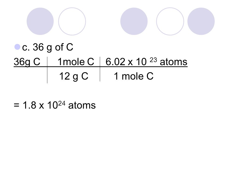 c. 36 g of C 36g C 1mole C 6.02 x 10 23 atoms 12 g C 1 mole C = 1.8 x 10 24 atoms