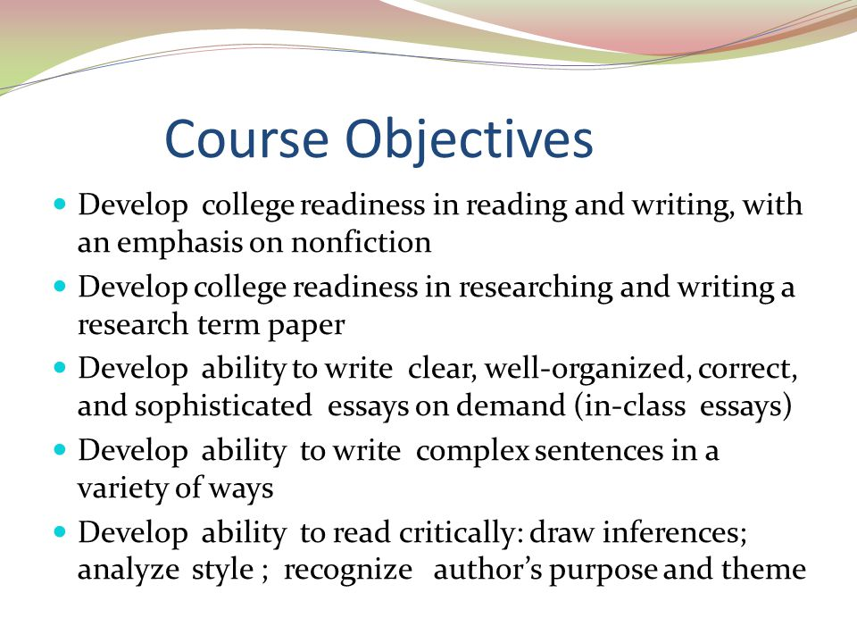 Course Objectives Develop college readiness in reading and writing, with an emphasis on nonfiction Develop college readiness in researching and writing a research term paper Develop ability to write clear, well-organized, correct, and sophisticated essays on demand (in-class essays) Develop ability to write complex sentences in a variety of ways Develop ability to read critically: draw inferences; analyze style ; recognize author's purpose and theme