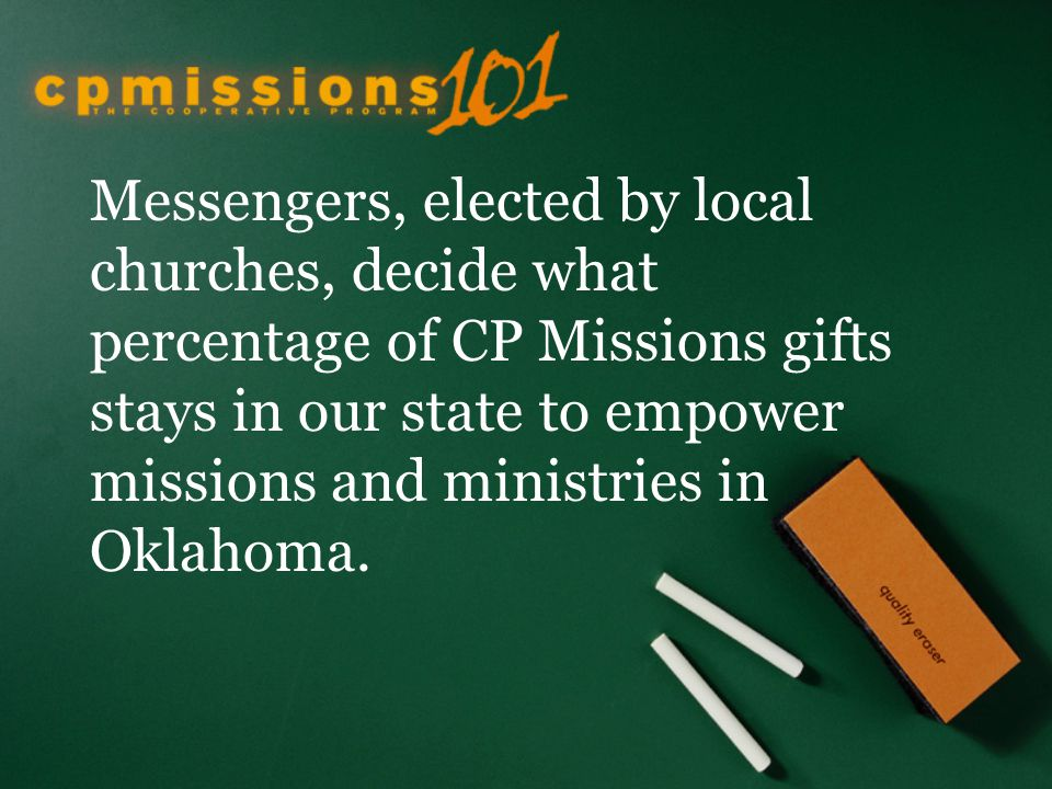 Messengers, elected by local churches, decide what percentage of CP Missions gifts stays in our state to empower missions and ministries in Oklahoma.
