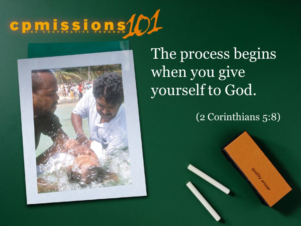 The process begins when you give yourself to God. (2 Corinthians 5:8)