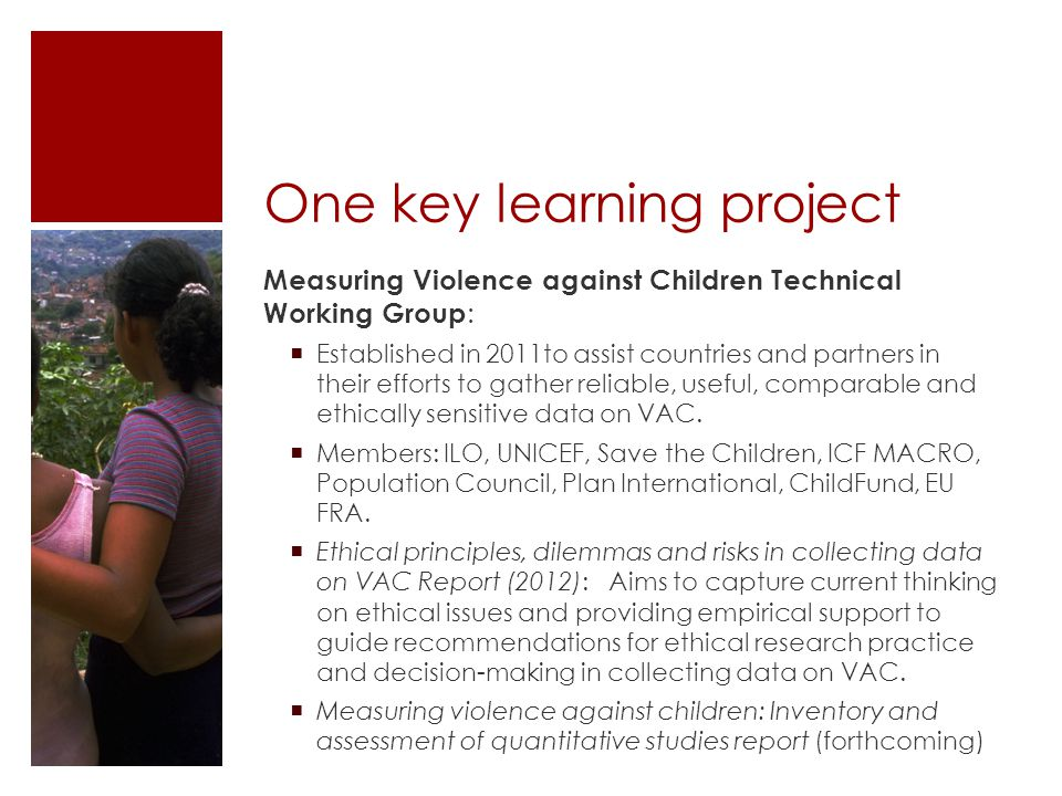 One key learning project Measuring Violence against Children Technical Working Group :  Established in 2011to assist countries and partners in their efforts to gather reliable, useful, comparable and ethically sensitive data on VAC.