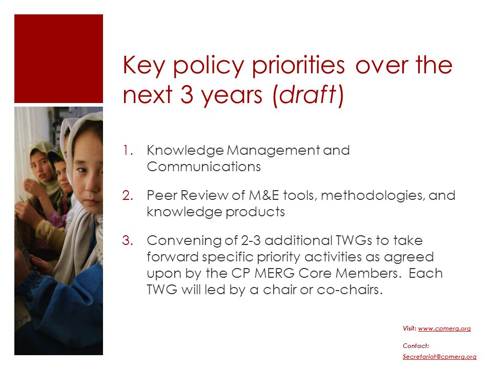 Key policy priorities over the next 3 years (draft) 1.Knowledge Management and Communications 2.Peer Review of M&E tools, methodologies, and knowledge products 3.Convening of 2-3 additional TWGs to take forward specific priority activities as agreed upon by the CP MERG Core Members.
