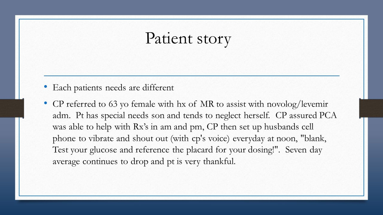 Patient story Each patients needs are different CP referred to 63 yo female with hx of MR to assist with novolog/levemir adm. Pt has special needs son