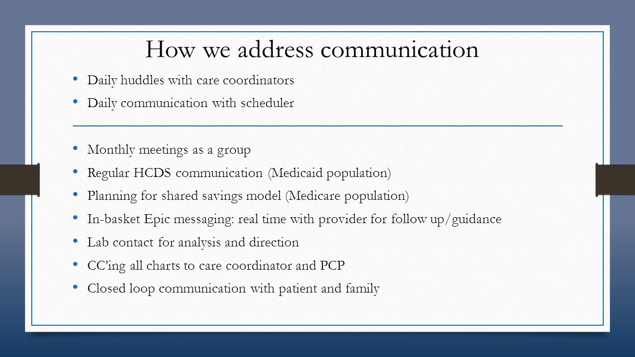Communication improvement process Increase CP program hours to offer patient more of a safety net Participate in ACO and offer pt more in home services Link additional community services into pt goal setting process Meta-analysis revealed 12-34% of discharge summaries reach PCP by pt's first f/u appt (Kripalani, 2007) CP follow up upon D/C can increase information relay to PCP D/C lab review and med compliance offers decrease risk of re-admin