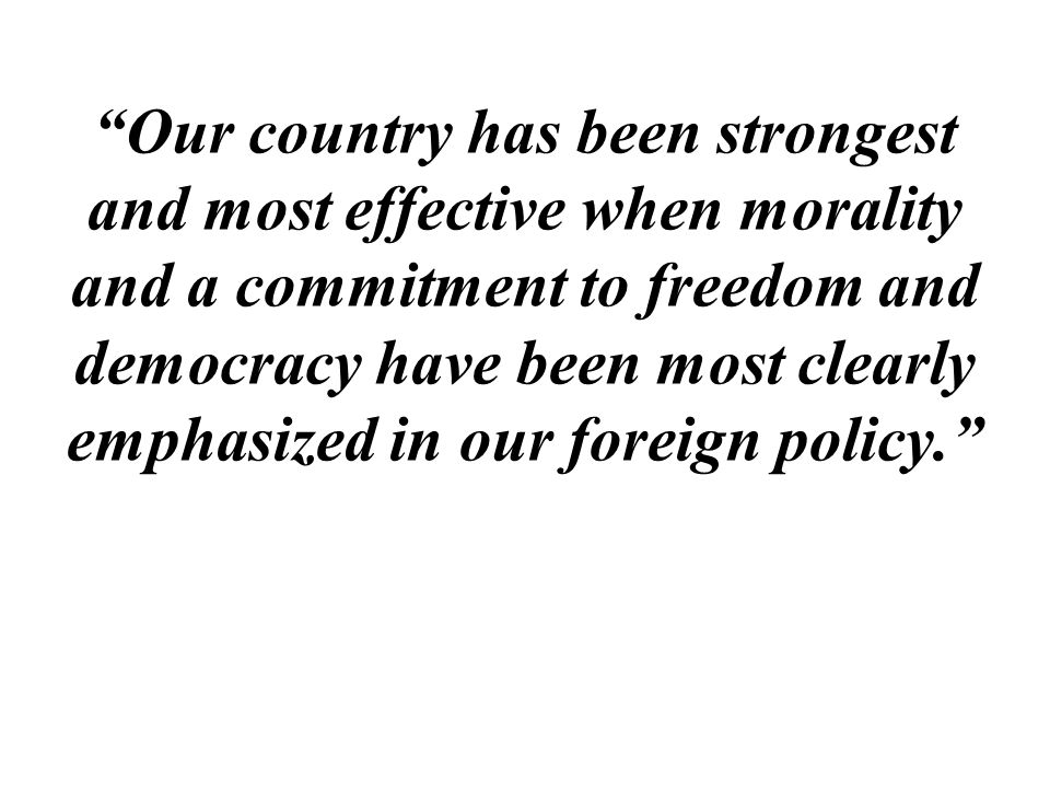 """Our country has been strongest and most effective when morality and a commitment to freedom and democracy have been most clearly emphasized in our fo"