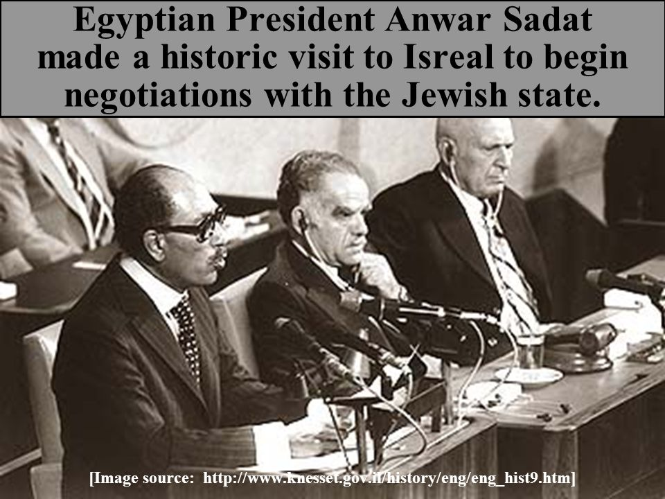 Egyptian President Anwar Sadat made a historic visit to Isreal to begin negotiations with the Jewish state. [Image source: http://www.knesset.gov.il/h