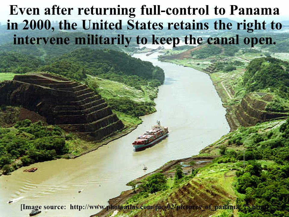 Even after returning full-control to Panama in 2000, the United States retains the right to intervene militarily to keep the canal open. [Image source