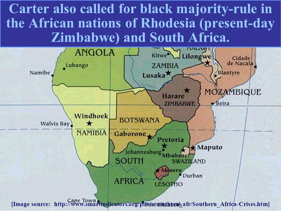 Carter also called for black majority-rule in the African nations of Rhodesia (present-day Zimbabwe) and South Africa. [Image source: http://www.smart