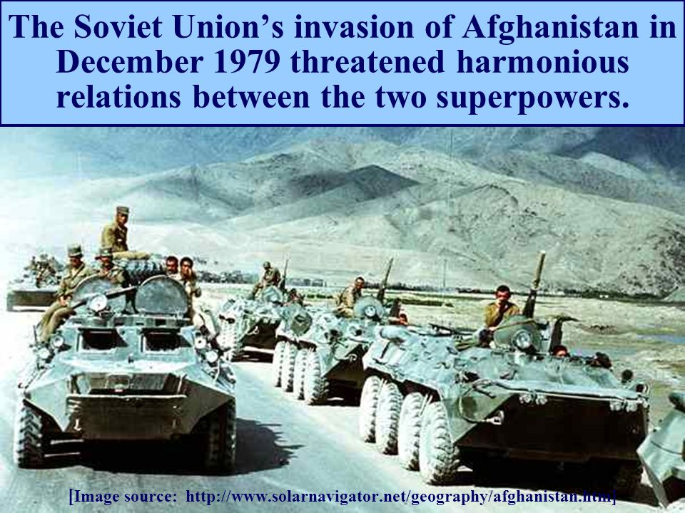 The Soviet Union's invasion of Afghanistan in December 1979 threatened harmonious relations between the two superpowers. [ Image source: http://www.so
