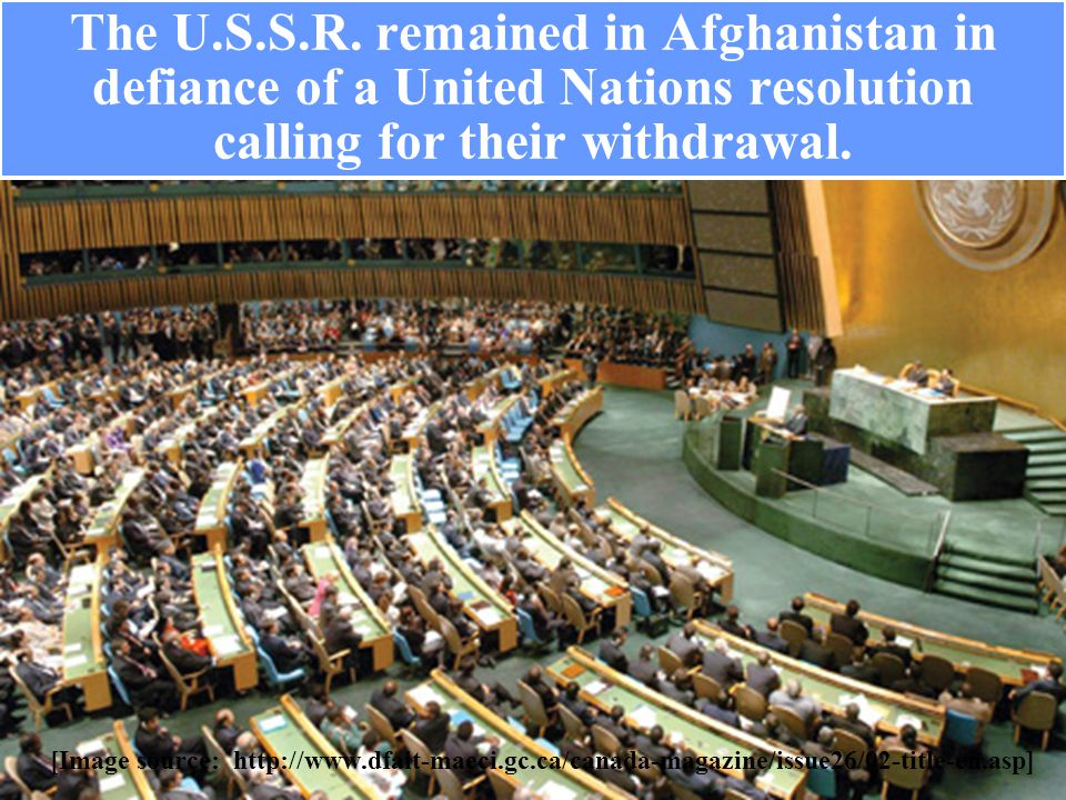 The U.S.S.R. remained in Afghanistan in defiance of a United Nations resolution calling for their withdrawal. [Image source: http://www.dfait-maeci.gc