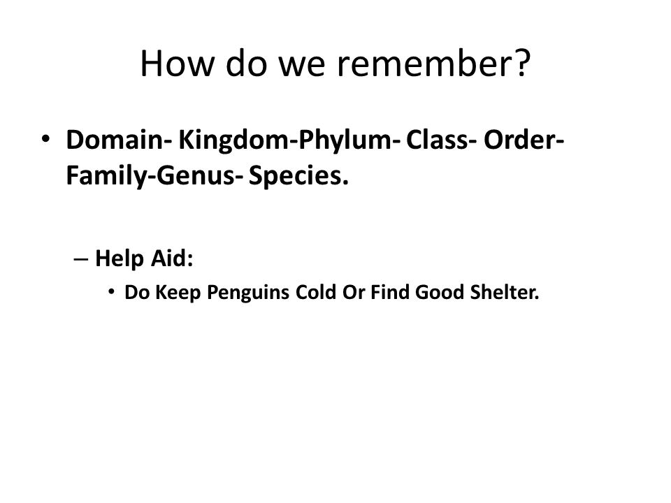 How do we remember? Domain- Kingdom-Phylum- Class- Order- Family-Genus- Species. – Help Aid: Do Keep Penguins Cold Or Find Good Shelter.