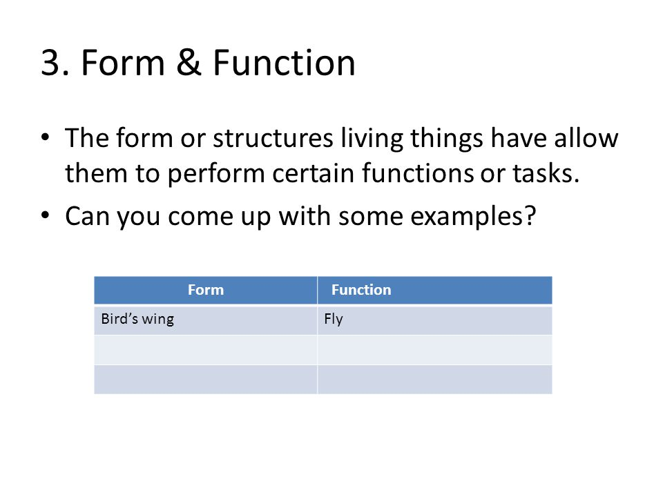 3. Form & Function The form or structures living things have allow them to perform certain functions or tasks. Can you come up with some examples? For