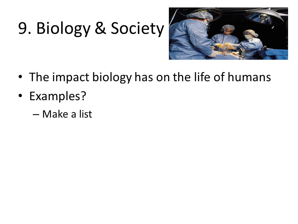 9. Biology & Society The impact biology has on the life of humans Examples? – Make a list