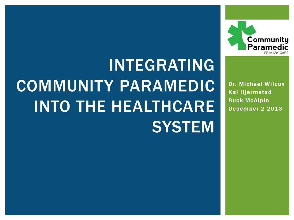 Dr. Michael Wilcox Kai Hjermstad Buck McAlpin December 2 2013 INTEGRATING COMMUNITY PARAMEDIC INTO THE HEALTHCARE SYSTEM
