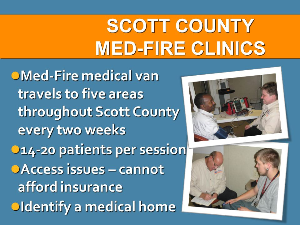 SCOTT COUNTY MED-FIRE CLINICS SCOTT COUNTY MED-FIRE CLINICS Med-Fire medical van travels to five areas throughout Scott County every two weeks Med-Fire medical van travels to five areas throughout Scott County every two weeks 14-20 patients per session 14-20 patients per session Access issues – cannot afford insurance Access issues – cannot afford insurance Identify a medical home Identify a medical home