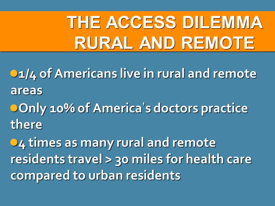 THE ACCESS DILEMMA RURAL AND REMOTE 1/4 of Americans live in rural and remote areas 1/4 of Americans live in rural and remote areas Only 10% of America ' s doctors practice there Only 10% of America ' s doctors practice there 4 times as many rural and remote residents travel > 30 miles for health care compared to urban residents 4 times as many rural and remote residents travel > 30 miles for health care compared to urban residents